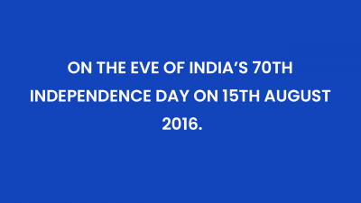 On the Eve of India's 70th Independence Day on 15th August 2016.